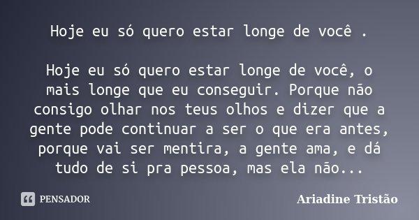 Hoje Eu Só Quero Estar Longe De Você.... Ariadine Tristão