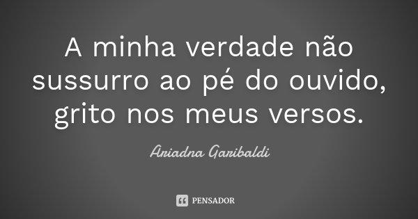 A minha verdade não sussurro ao pé do ouvido, grito nos meus versos.... Frase de Ariadna Garibaldi.