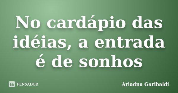 No cardápio das idéias, a entrada é de sonhos... Frase de Ariadna Garibaldi.