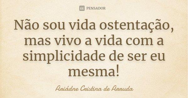 Não sou vida ostentação, mas vivo a vida com a simplicidade de ser eu mesma!... Frase de Ariádne Cristina de Arruda.