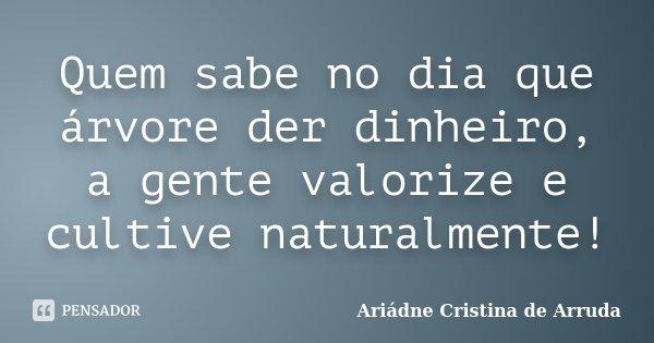 Quem Sabe No Dia Que árvore Der Ariádne Cristina De Arruda