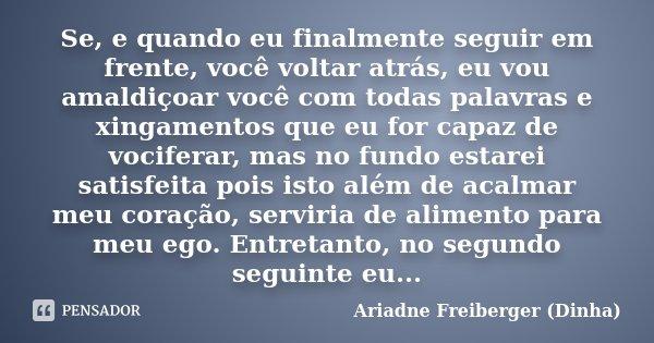 Se, e quando eu finalmente seguir em frente, você voltar atrás, eu vou amaldiçoar você com todas palavras e xingamentos que eu for capaz de vociferar, mas no fu... Frase de Ariadne Freiberger (Dinha).