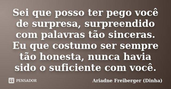 Sei que posso ter pego você de surpresa, surpreendido com palavras tão sinceras. Eu que costumo ser sempre tão honesta, nunca havia sido o suficiente com você.... Frase de Ariadne Freiberger (Dinha).