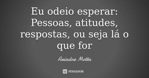 Eu odeio esperar: Pessoas, atitudes, respostas, ou seja lá o que for... Frase de Ariadne Motta.