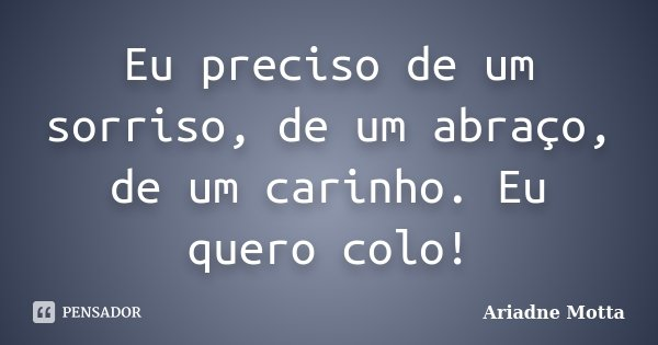 Eu preciso de um sorriso, de um abraço, de um carinho. Eu quero colo!... Frase de Ariadne Motta.