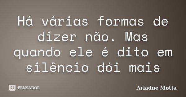 Há várias formas de dizer não. Mas quando ele é dito em silêncio dói mais... Frase de Ariadne Motta.