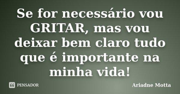 Se for necessário vou GRITAR, mas vou deixar bem claro tudo que é importante na minha vida!... Frase de Ariadne Motta.