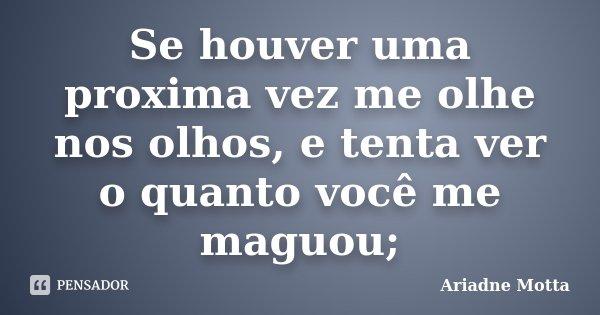 Se houver uma proxima vez me olhe nos olhos, e tenta ver o quanto você me maguou;... Frase de Ariadne Motta.