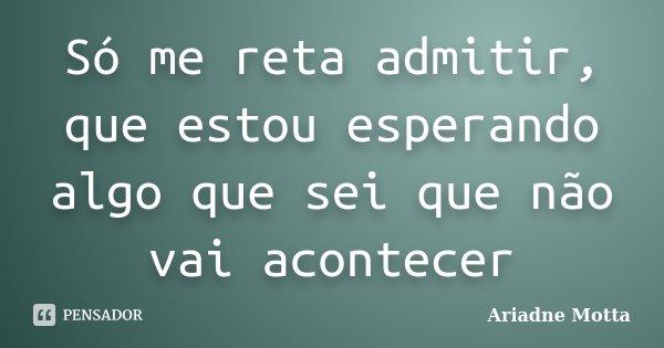 Só me reta admitir, que estou esperando algo que sei que não vai acontecer... Frase de Ariadne Motta.