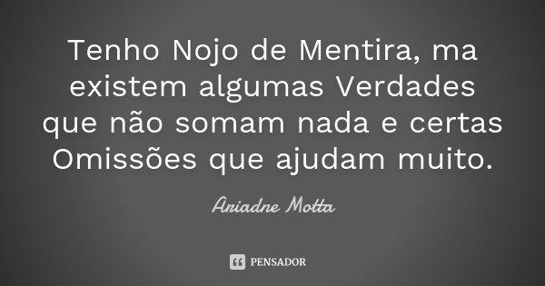 Tenho Nojo de Mentira, ma existem algumas Verdades que não somam nada e certas Omissões que ajudam muito.... Frase de Ariadne Motta.