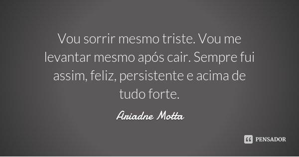 Vou sorrir mesmo triste. Vou me levantar mesmo após cair. Sempre fui assim, feliz, persistente e acima de tudo forte.... Frase de Ariadne Motta.