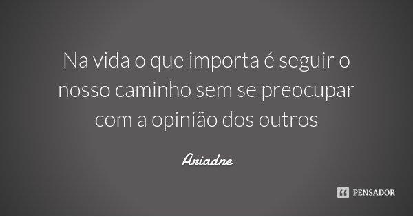 Na vida o que importa é seguir o nosso caminho sem se preocupar com a opinião dos outros... Frase de Ariadne.