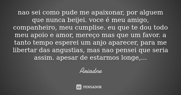nao sei como pude me apaixonar, por alguem que nunca beijei. voce é meu amigo, companheiro, meu cumplise. eu que te dou todo meu apoio e amor, mereço mas que um... Frase de Ariadne.