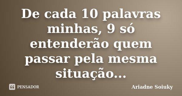 De cada 10 palavras minhas, 9 só entenderão quem passar pela mesma situação...... Frase de Ariadne Soiuky.