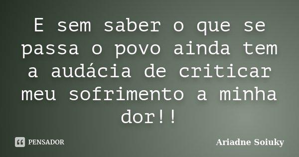 E sem saber o que se passa o povo ainda tem a audácia de criticar meu sofrimento a minha dor!!... Frase de Ariadne Soiuky.