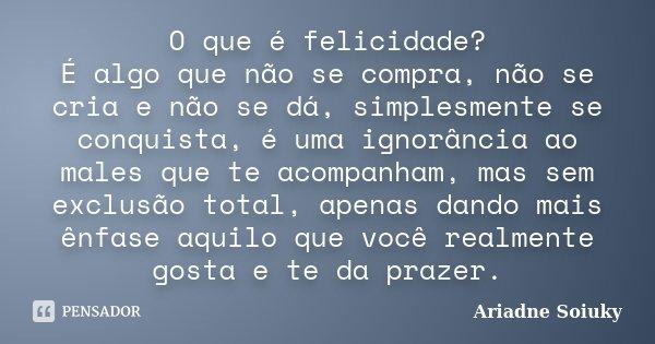 O que é felicidade? É algo que não se compra, não se cria e não se dá, simplesmente se conquista, é uma ignorância ao males que te acompanham, mas sem exclusão ... Frase de Ariadne Soiuky.