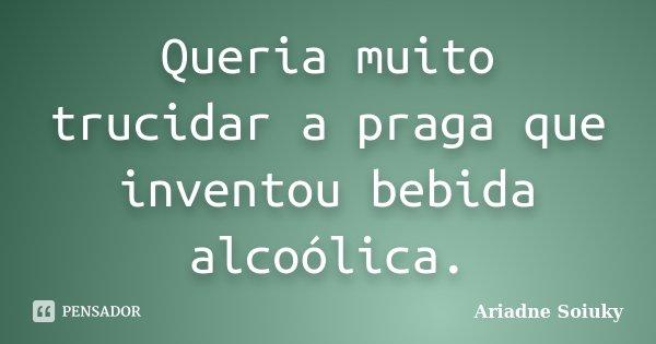 Queria muito trucidar a praga que inventou bebida alcoólica.... Frase de Ariadne Soiuky.