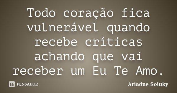 Todo coração fica vulnerável quando recebe críticas achando que vai receber um Eu Te Amo.... Frase de Ariadne Soiuky.