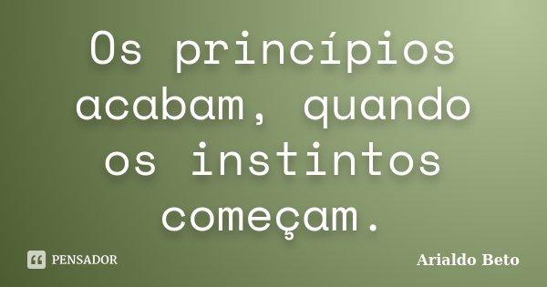 Os princípios acabam, quando os instintos começam.... Frase de Arialdo Beto.