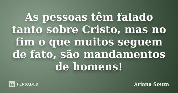 As pessoas têm falado tanto sobre Cristo, mas no fim o que muitos seguem de fato, são mandamentos de homens!... Frase de Ariana Souza.