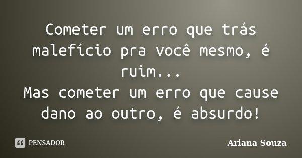 Cometer um erro que trás malefício pra você mesmo, é ruim... Mas cometer um erro que cause dano ao outro, é absurdo!... Frase de Ariana Souza.
