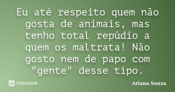 """Eu até respeito quem não gosta de animais, mas tenho total repúdio a quem os maltrata! Não gosto nem de papo com """"gente"""" desse tipo.... Frase de Ariana Souza."""