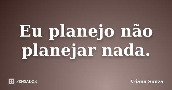 Eu planejo não planejar nada.... Frase de Ariana Souza.