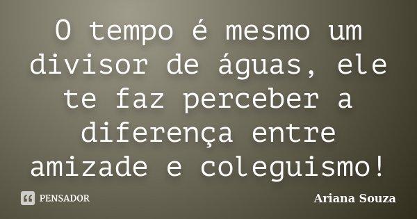 O tempo é mesmo um divisor de águas, ele te faz perceber a diferença entre amizade e coleguismo!... Frase de Ariana Souza.