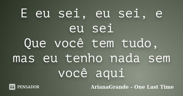 E eu sei, eu sei, e eu sei Que você tem tudo, mas eu tenho nada sem você aqui... Frase de ArianaGrande - One Last Time.