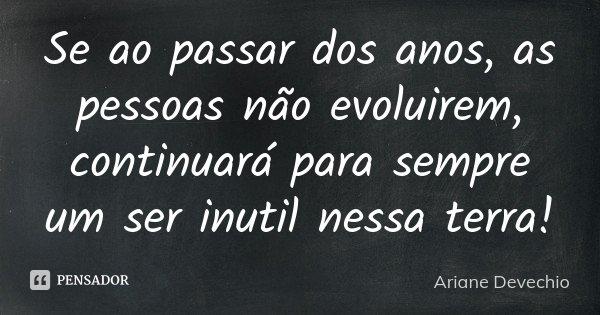 Se ao passar dos anos, as pessoas não evoluirem, continuará para sempre um ser inutil nessa terra!... Frase de Ariane Devechio.