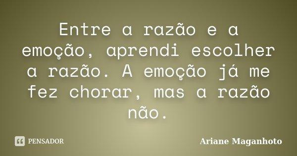 Entre a razão e a emoção, aprendi escolher a razão. A emoção já me fez chorar, mas a razão não.... Frase de Ariane Maganhoto.
