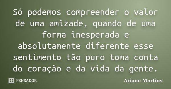 Só podemos compreender o valor de uma amizade, quando de uma forma inesperada e absolutamente diferente esse sentimento tão puro toma conta do coração e da vida... Frase de Ariane Martins.