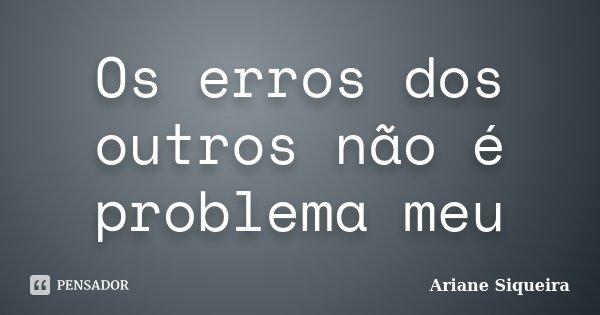 Os erros dos outros não é problema meu... Frase de Ariane Siqueira.