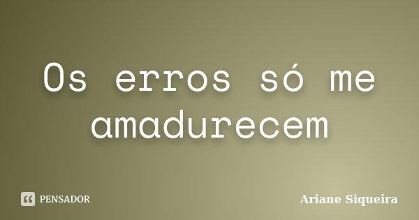 Os erros só me amadurecem... Frase de Ariane Siqueira.