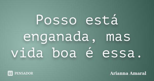 Posso está enganada, mas vida boa é essa.... Frase de Arianna Amaral.