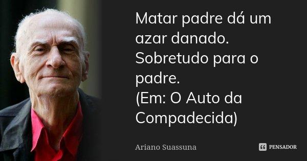 Matar padre dá um azar danado. Sobretudo para o padre. (Em: O Auto da Compadecida)... Frase de Ariano Suassuna.