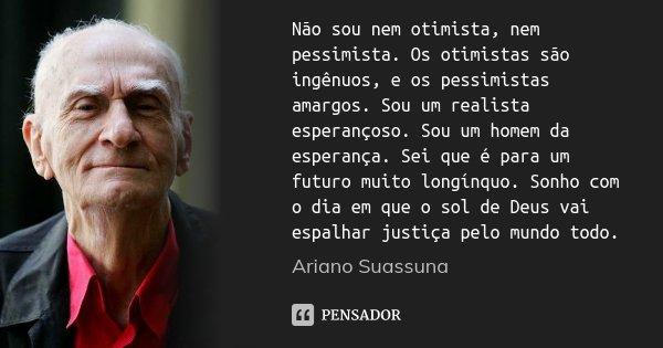 Não sou nem otimista, nem pessimista. Os otimistas são ingênuos, e os pessimistas amargos. Sou um realista esperançoso. Sou um homem da esperança. Sei que é par... Frase de Ariano Suassuna.