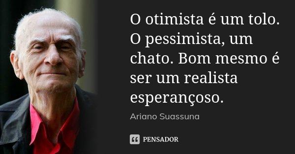 O otimista é um tolo. O pessimista, um chato. Bom mesmo é ser um realista esperançoso.... Frase de Ariano Suassuna.