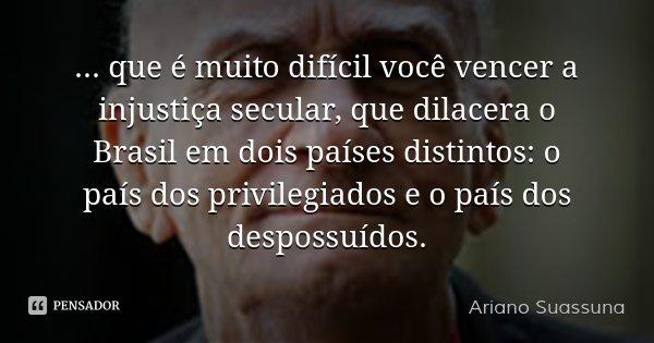 … que é muito difícil você vencer a injustiça secular, que dilacera o Brasil em dois países distintos: o país dos privilegiados e o país dos despossuídos.... Frase de Ariano Suassuna.