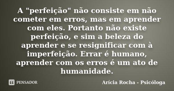 """A """"perfeição"""" não consiste em não cometer em erros, mas em aprender com eles. Portanto não existe perfeição, e sim a beleza do aprender e se resignifi... Frase de Arícia Rocha - Psicóloga."""