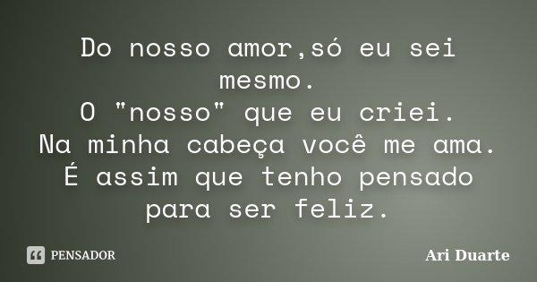 """Do nosso amor,só eu sei mesmo. O """"nosso"""" que eu criei. Na minha cabeça você me ama. É assim que tenho pensado para ser feliz.... Frase de Ari Duarte."""