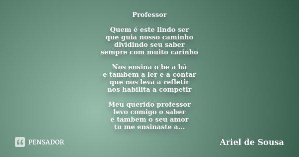 Professor Quem é este lindo ser que guia nosso caminho dividindo seu saber sempre com muito carinho Nos ensina o be a bá e tambem a ler e a contar que nos leva ... Frase de Ariel de Sousa.