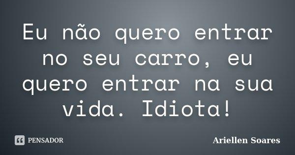 Eu não quero entrar no seu carro, eu quero entrar na sua vida. Idiota!... Frase de Ariellen Soares.