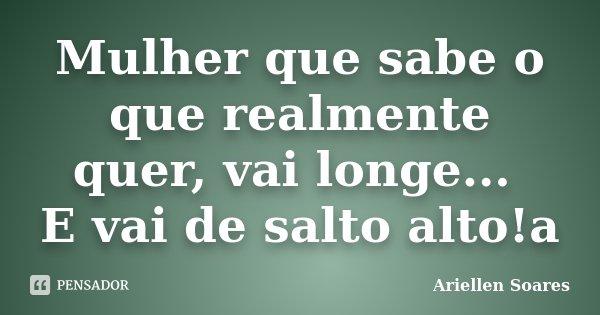 Mulher que sabe o que realmente quer, vai longe... E vai de salto alto!a... Frase de Ariellen Soares.