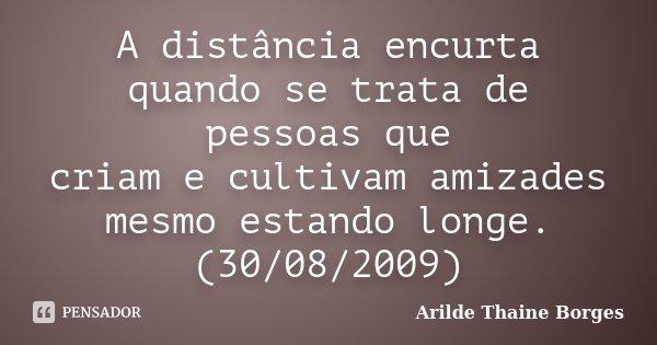 A distância encurta quando se trata de pessoas que criam e cultivam amizades mesmo estando longe. (30/08/2009)... Frase de Arilde Thaine Borges.