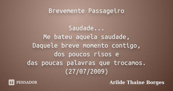 Brevemente Passageiro Saudade... Me bateu aquela saudade, Daquele breve momento contigo, dos poucos risos e das poucas palavras que trocamos. (27/07/2009)... Frase de Arilde Thaine Borges.