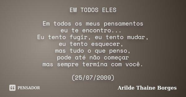 EM TODOS ELES Em todos os meus pensamentos eu te encontro... Eu tento fugir, eu tento mudar, eu tento esquecer, mas tudo o que penso, pode até não começar mas s... Frase de Arilde Thaine Borges.