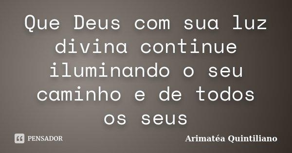 Que Deus com sua luz divina continue iluminando o seu caminho e de todos os seus... Frase de Arimatéa Quintiliano.