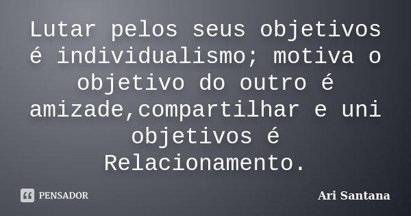 Lutar pelos seus objetivos é individualismo; motiva o objetivo do outro é amizade,compartilhar e uni objetivos é Relacionamento.... Frase de Ari Santana.