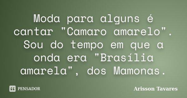 """Moda para alguns é cantar """"Camaro amarelo"""". Sou do tempo em que a onda era """"Brasília amarela"""", dos Mamonas.... Frase de Arisson Tavares."""